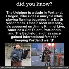 The Unipiper is a dude in Portland, Oregon, who rides a unicycle while playing flaming bagpipes in a Darth Vader mask. Once a local celebrity, he's appeared on Jimmy Kimmel Live, America's Got Talent, Portlandia, and The Bachelor, and has since...
