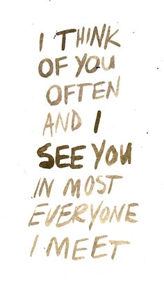 I think of you often and I see you in most everyone I meet.