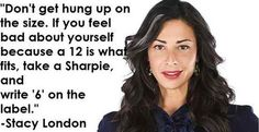 """""""Don't get hung up on the size. If you feel bad about yourself because a '12' is what fits, take a Sharpie and write '6' on the label."""" -Stacy London"""