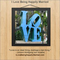 """Love is an ideal thing, marriage a real thing.""   - Johann Wolfgang von Goethe  http://ILoveBeingHappilyMarried.com"