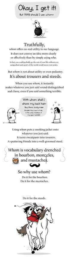 "How and why to use whom in a sentence ""Using whom puts a smoking jacket onto whatever you just said. It turns sweatpants into trousers. A sputtering Honda into a well-groomed steed. Whom is vocabulary drenched in bourbon, monocles, and mustaches. Who Vs Whom, Word Nerd, Science, Make Me Happy, Writing Tips, Laugh Out Loud, The Funny, Sentences, Nerdy"