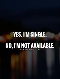 Yes, I'm single. No, I'm not available. Picture Quotes.