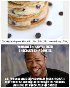 I couldn't resist.... // YO DAWG, I HEARD YOU LIKE CHOCOLATE CHIP COOKIES.