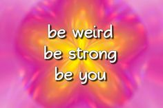 Be strong, be weird, be you