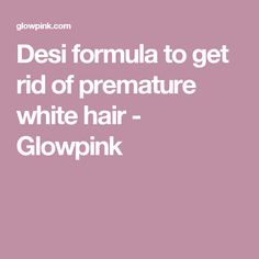 Desi formula to get rid of premature white hair - Glowpink