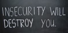 Insecurity will destroy you.