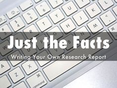 Just the Facts: Writing Your Own Research Report by