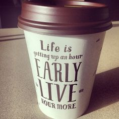 Life is getting up an hour early to live an hour more