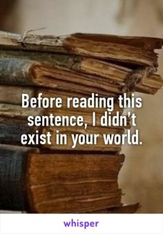 Before reading this sentence, I didn't exist in your world.