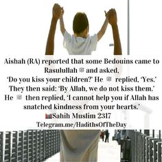 'A'isha (Allah be pleased with her) reported that there came a few desert Arabs to Allah's Messenger (ﷺ) and said: Do you kiss your children? He said: Yes. Thereupon they said: By Allah but we do not kiss our children. Thereupon Allah's Messenger (ﷺ) said: Then what can I do if Allah has deprived you of mercy? Ibn Numair said: (We has deprived) your heart of mercy. حدثنا أبو بكر بن أبي شيبة وأبو كريب قالا حدثنا أبو أسامة وابن نمير عن هشام عن أبيه عن عائشة قالت قدم ناس من الأعراب على رسول…