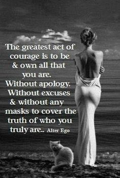 The greatest act of courage is to be and to own all of who you are- without apology, without excuses, without masks to cover the truth of who you are. -Debbie Ford