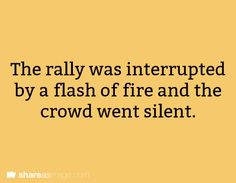 Prompt -- the rally was interrupted by a flash of fire and the crowd went silent
