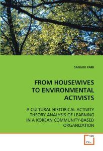 FROM HOUSEWIVES TO ENVIRONMENTAL ACTIVISTS: A CULTURAL HISTORICAL ACTIVITY THEORY ANALYSIS OF LEARNING IN A KOREAN COMMUNITY-BASED ORGANIZAT...