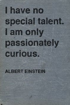 """I have no special talent. I am only passionately curious."" Albert Einstein"
