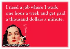 need-job-where-work-one-hour-week-get-paid-thousand-dollars-minute-ecard