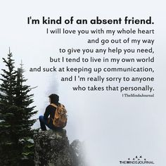 absent friend love whole heart out way help need tend live own world suck keep communication really sorry anyone take personal Great Quotes, Quotes To Live By, Me Quotes, Inspirational Quotes, Famous Quotes, Friend Quotes, Poetry Quotes, Wisdom Quotes, Motivational Quotes