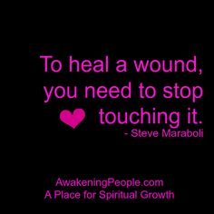 To heal a wound, you need to stop touching it. - Steve Maraboli