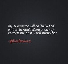 "My next tattoo will be ""helvetica"" written in Arial. When a woman corrects me on it, I will marry her. @DocBrown21 #genius"