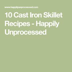 10 Cast Iron Skillet Recipes - Happily Unprocessed