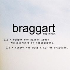 Braggart; a person who boasts about achievements or possessions