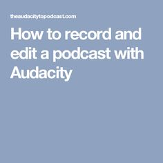How to record and edit a podcast with Audacity