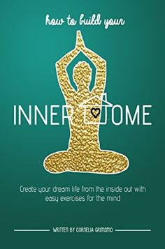 How to Build Your Inner Home: Create Your Dream Life From The Inside Out With Easy Exercises For The Mind by [Grimsmo, Cornelia]