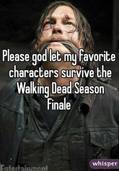 Please god let my favorite characters survive the Walking Dead Season Finale <<no offense but bahahaha! Found on whisper lol