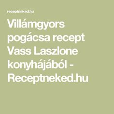 Villámgyors pogácsa recept Vass Laszlone konyhájából - Receptneked.hu