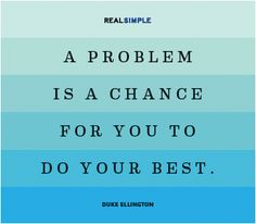 A problem is a chance for you to do your best. duke ellington