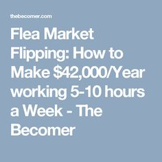 Flea Market Flipping: How to Make $42,000/Year working 5-10 hours a Week - The Becomer