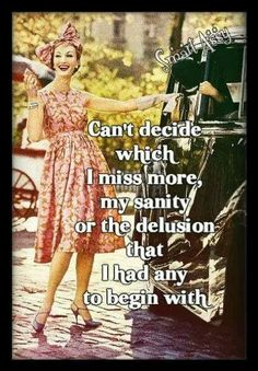 Can't decide which I miss more, my sanity or the delusion that I had any to begin with.