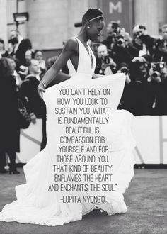 You can't rely on how you look to sustain you. What is fundamentally beautiful is compassion for yourself and for those around you. That kind of beauty enflames the heart and enchants the soul. —Lupita Nyong'o