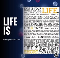 Life is:  This is your life. Do what you love, and do it often.... www.jeandorff.com  #lifeis #wellbeing #lifecoach #jeandorff