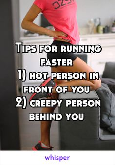 Tips for running faster  1) hot person in front of you  2) creepy person behind you