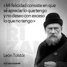 """""""Mi felicidad consiste en que sé apreciar lo que tengo y no deseo con exceso lo que no tengo."""" León Tolstói"""