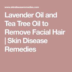 Lavender Oil and Tea Tree Oil to Remove Facial Hair | Skin Disease Remedies