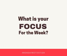 What is your Focus for the week? #MondayMotivation