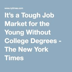It's a Tough Job Market for the Young Without College Degrees - The New York Times