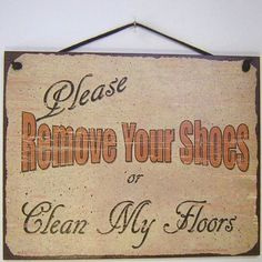 Vintage Style Sign Saying, Please REMOVE YOUR SHOES or Clean My Floors Decorative Fun Universal Household Signs from Egbert's Treasures . $15.99. Signs are made of tempered hardboard and have a vintage faux finished background which creates the illusion of an aged vintage sign. It is well made and displays beautifully.