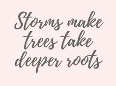 """""""Storms make trees take deeper roots."""""""
