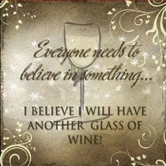 *Everyone has to believe in something ... I believe I'll have another glass of wine! (