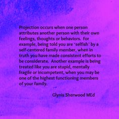 Projection is a tool of the narcissist. Prepare to be told how you should feel, while having your own feelings dismissed. The narcissist survives on crazy making, turning your statements back on yourself to invalidate and discard your feelings. ~ Pamela