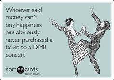 So very true!  I asked for the best tickets to a DMB show for my birthday instead of jewelry or a great new purse.  True Happiness!