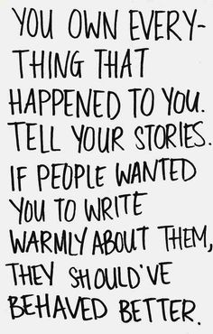 You own everything that happened to you. Tell your stories. If people wanted you to write warmly about them, they should've behaved better... Quote by: Anne Lamott
