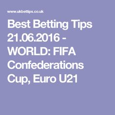 Best Betting Tips 21.06.2016 - WORLD: FIFA Confederations Cup, Euro U21 Sports Picks, Sports Betting, Fifa, Euro, Investing, 21st, World, The World