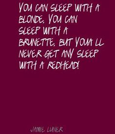 You can sleep with a blonde,  you can sleep with a brunette, but you will never get any sleep with a redhead!