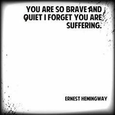 You are so brave and quiet I forget you are suffering. Ernest Hemingway quote