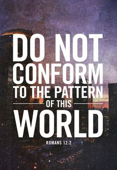 "faithful-in-christ: """"Romans 12:2 (NIV) Do not conform to the pattern of this world, but be transformed by the renewing of your mind. Then you will be able to test and approve what God's will is–his good, pleasing and perfect will. "" """
