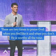 There are two times to praise God: when you feel like it and when you don't. He is worthy all the time. www.elevationchurch.org