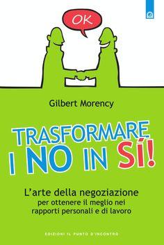 L'arte della negoziazione per ottenere il meglio nei rapporti personali e di lavoro. - Gilbert Morency